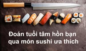 Đoán tuổi tâm hồn bạn qua món sushi ưa thích