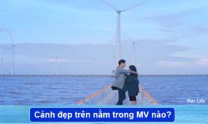 Quiz: Gọi tên MV Việt sở hữu cảnh đẹp đến nao lòng