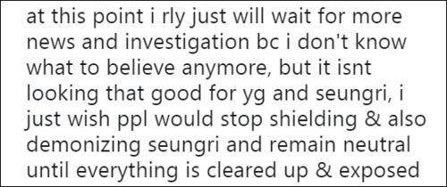 Tại thời điểm này tôi chỉ muốn chờ đợi thêm kết quả điều tra bởi tôi chẳng biết nên tin phía nào nữa dù có vẻ kết cục sẽ chẳng tốt đẹp cho YG và Seung Ri. Tôi ước gì mọi người dừng ngay việc chỉ trích Seung Ri cho đến khi mọi thứ được sáng tỏ.