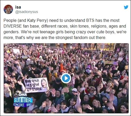 Mọi người (và cả Katy Perry) nên hiểu rằng BTS có lượng fan cực kỳ phong phú, từ màu da, tôn giáo, độ tuổi, giới tính. Chúng tôi không phải là những cô gái tuổi teen đang phát điên vì những cậu bé dễ thương, chúng tôi còn hơn thế, đó là lý do tại sao chúng tôi là fandom mạnh nhất ngoài kia.